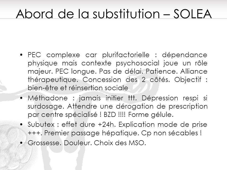 Abord de la substitution – SOLEA PEC complexe car plurifactorielle : dépendance physique mais contexte psychosocial joue un rôle majeur. PEC longue. P