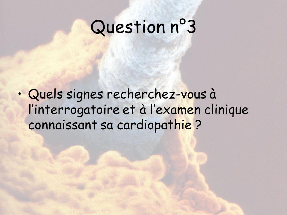 Question n°3 Quels signes recherchez-vous à l'interrogatoire et à l'examen clinique connaissant sa cardiopathie ?