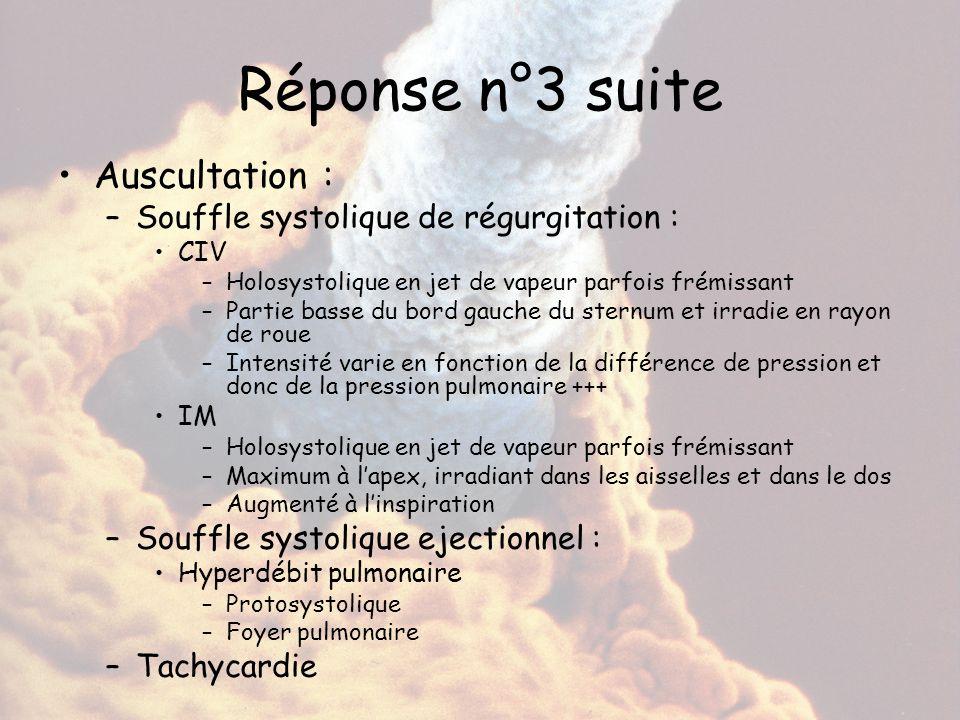 Réponse n°3 suite Auscultation : –Souffle systolique de régurgitation : CIV –Holosystolique en jet de vapeur parfois frémissant –Partie basse du bord