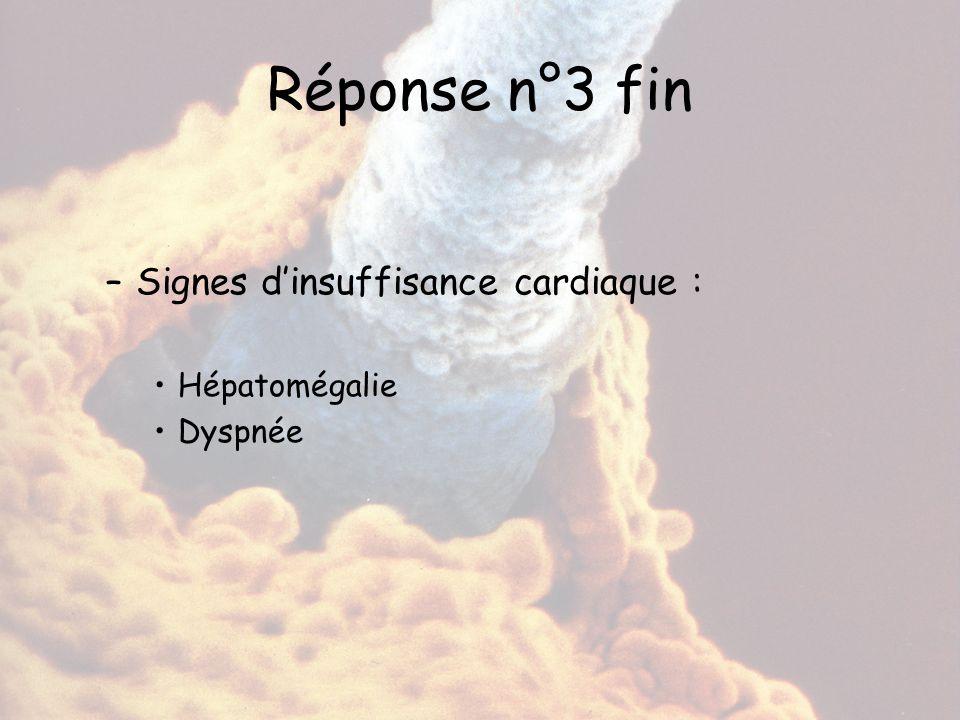Réponse n°3 fin –Signes d'insuffisance cardiaque : Hépatomégalie Dyspnée