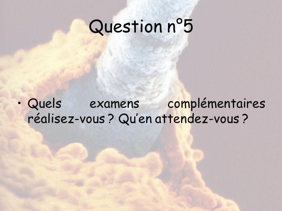 Question n°5 Quels examens complémentaires réalisez-vous ? Qu'en attendez-vous ?
