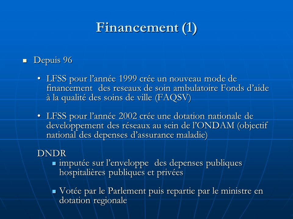 Financement (1) Depuis 96 Depuis 96 LFSS pour l'année 1999 crée un nouveau mode de financement des reseaux de soin ambulatoire Fonds d'aide à la qualité des soins de ville (FAQSV)LFSS pour l'année 1999 crée un nouveau mode de financement des reseaux de soin ambulatoire Fonds d'aide à la qualité des soins de ville (FAQSV) LFSS pour l'année 2002 crée une dotation nationale de developpement des réseaux au sein de l'ONDAM (objectif national des depenses d'assurance maladie)LFSS pour l'année 2002 crée une dotation nationale de developpement des réseaux au sein de l'ONDAM (objectif national des depenses d'assurance maladie)DNDR imputée sur l'enveloppe des depenses publiques hospitalières publiques et privées imputée sur l'enveloppe des depenses publiques hospitalières publiques et privées Votée par le Parlement puis repartie par le ministre en dotation regionale Votée par le Parlement puis repartie par le ministre en dotation regionale