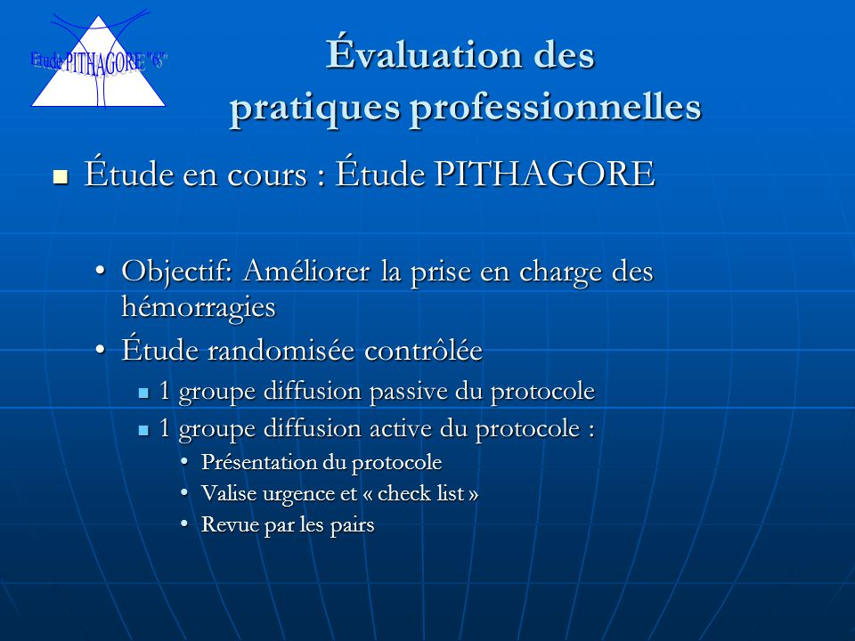 Évaluation des pratiques professionnelles Étude en cours : Étude PITHAGORE Étude en cours : Étude PITHAGORE Objectif: Améliorer la prise en charge des hémorragiesObjectif: Améliorer la prise en charge des hémorragies Étude randomisée contrôléeÉtude randomisée contrôlée 1 groupe diffusion passive du protocole 1 groupe diffusion passive du protocole 1 groupe diffusion active du protocole : 1 groupe diffusion active du protocole : Présentation du protocolePrésentation du protocole Valise urgence et « check list »Valise urgence et « check list » Revue par les pairsRevue par les pairs