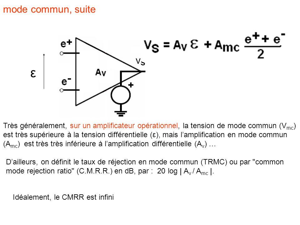 mode commun, suite ε Très généralement, sur un amplificateur opérationnel, la tension de mode commun (V mc ) est très supérieure à la tension différentielle (ε), mais l'amplification en mode commun (A mc ) est très très inférieure à l'amplification différentielle (A v ) … D'ailleurs, on définit le taux de réjection en mode commun (TRMC) ou par common mode rejection ratio (C.M.R.R.) en dB, par : 20 log | A v / A mc |.