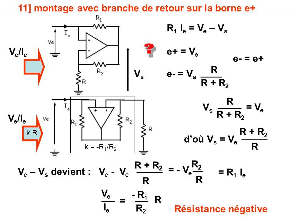 11] montage avec branche de retour sur la borne e+ V e /I e R 1 I e = V e – V s e+ = V e VsVs e- = e+ VsVs = V e e- = V s d'où V s = V e V e – V s devient : V e - V e = - V e VeVe IeIe - R 1 = Résistance négative = R 1 I e R R + R 2 R R R R R2R2 R R2R2 k = -R 1 /R 2 k R V e /I e