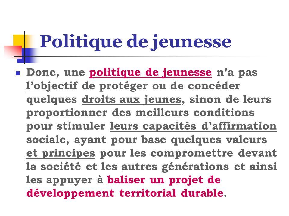 Politique de jeunesse Donc, une politique de jeunesse n'a pas l'objectif de protéger ou de concéder quelques droits aux jeunes, sinon de leurs proport