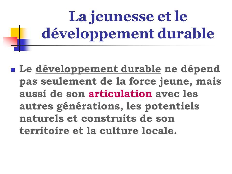 La jeunesse et le développement durable Le développement durable ne dépend pas seulement de la force jeune, mais aussi de son articulation avec les autres générations, les potentiels naturels et construits de son territoire et la culture locale.