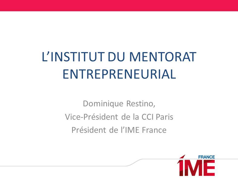 L'INSTITUT DU MENTORAT ENTREPRENEURIAL Dominique Restino, Vice-Président de la CCI Paris Président de l'IME France