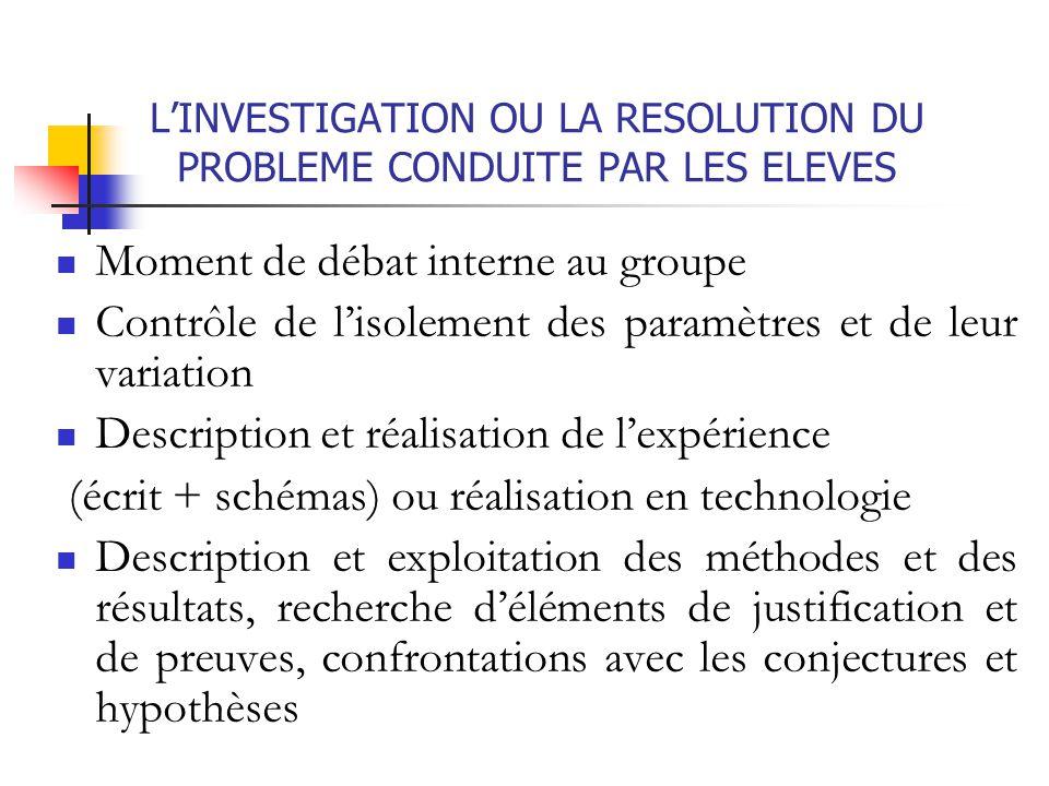L'INVESTIGATION OU LA RESOLUTION DU PROBLEME CONDUITE PAR LES ELEVES Moment de débat interne au groupe Contrôle de l'isolement des paramètres et de le
