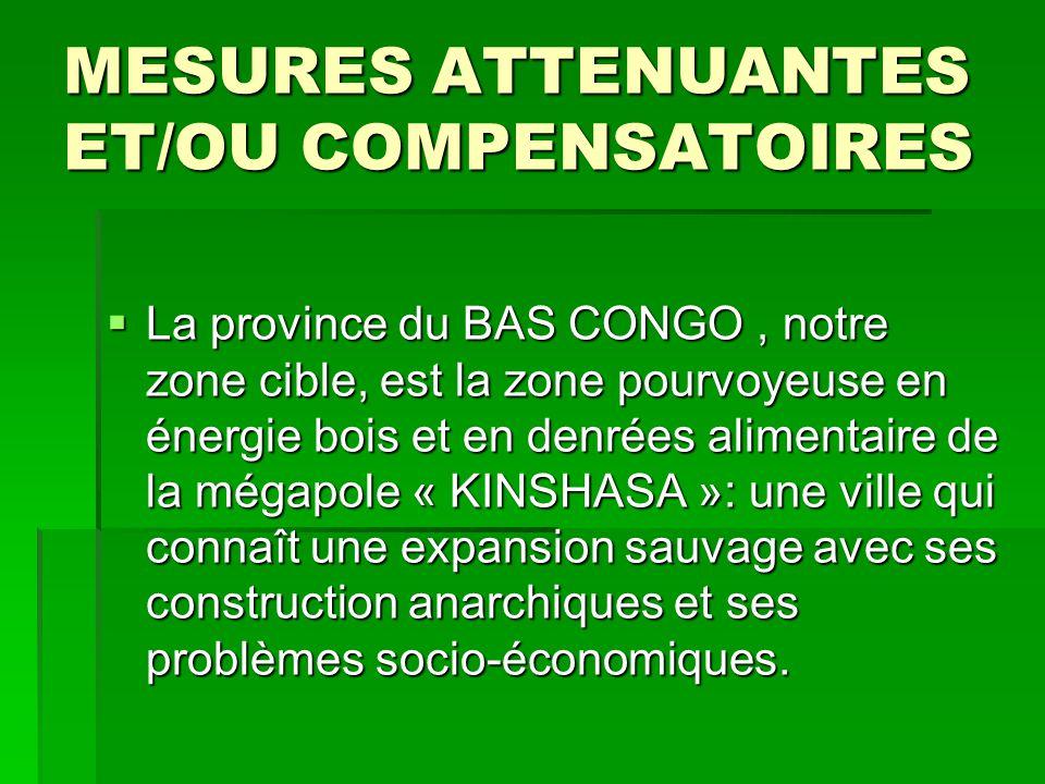 MESURES ATTENUANTES ET/OU COMPENSATOIRES  La province du BAS CONGO, notre zone cible, est la zone pourvoyeuse en énergie bois et en denrées alimentai