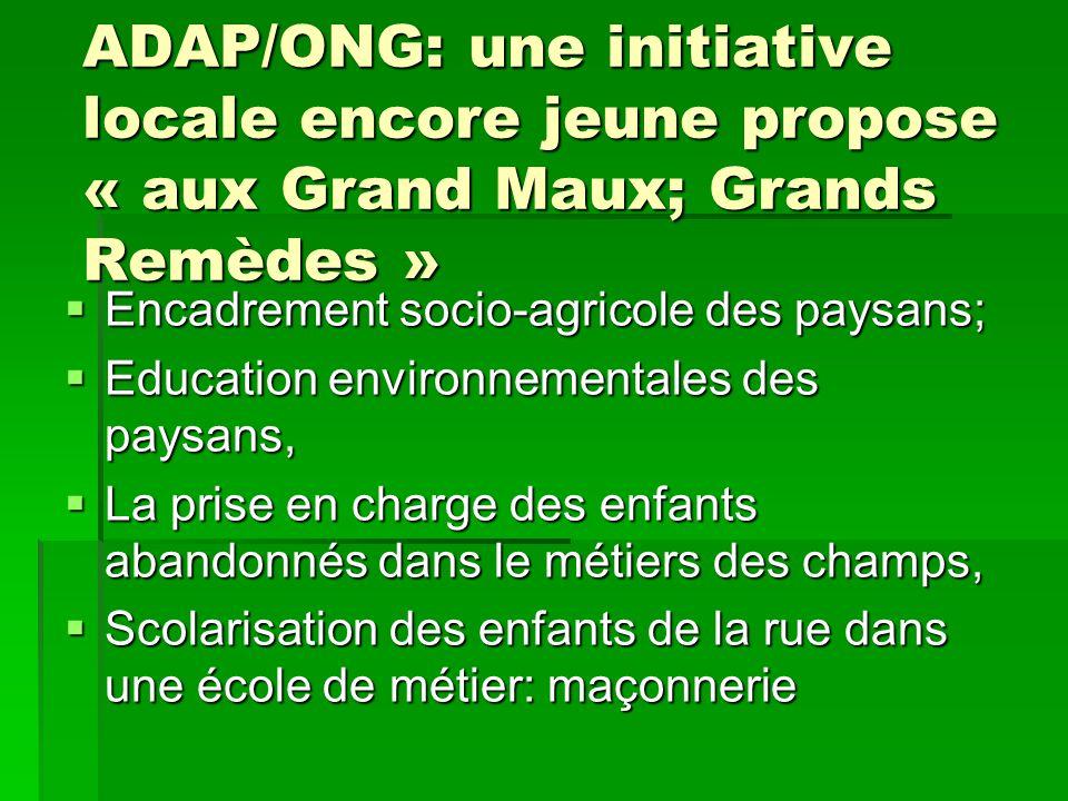 ADAP/ONG: une initiative locale encore jeune propose « aux Grand Maux; Grands Remèdes »  Encadrement socio-agricole des paysans;  Education environn