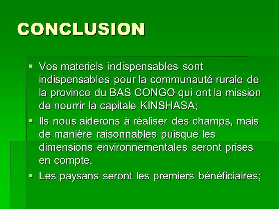 CONCLUSION  Vos materiels indispensables sont indispensables pour la communauté rurale de la province du BAS CONGO qui ont la mission de nourrir la c