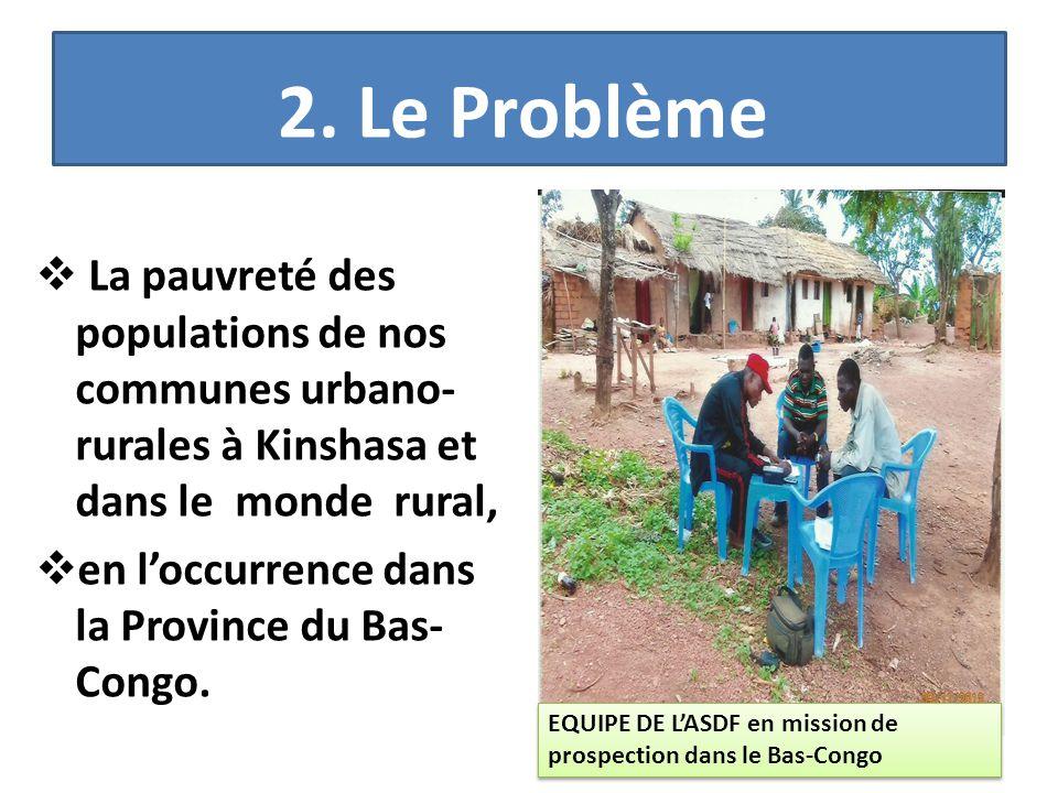 2. Le Problème  La pauvreté des populations de nos communes urbano- rurales à Kinshasa et dans le monde rural,  en l'occurrence dans la Province du
