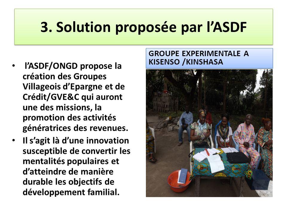 3. Solution proposée par l'ASDF l'ASDF/ONGD propose la création des Groupes Villageois d'Epargne et de Crédit/GVE&C qui auront une des missions, la pr