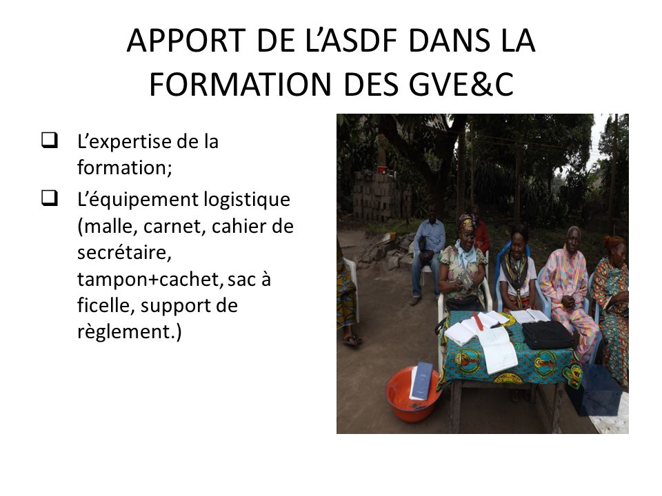APPORT DE L'ASDF DANS LA FORMATION DES GVE&C  L'expertise de la formation;  L'équipement logistique (malle, carnet, cahier de secrétaire, tampon+cachet, sac à ficelle, support de règlement.)