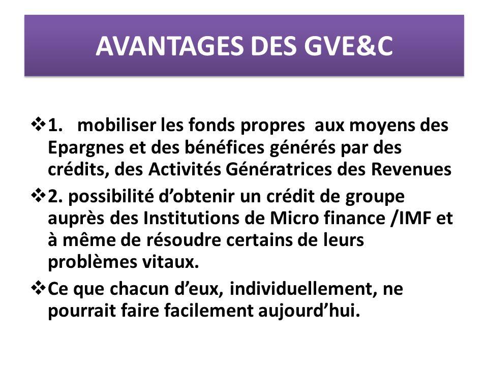 AVANTAGES DES GVE&C  1. mobiliser les fonds propres aux moyens des Epargnes et des bénéfices générés par des crédits, des Activités Génératrices des