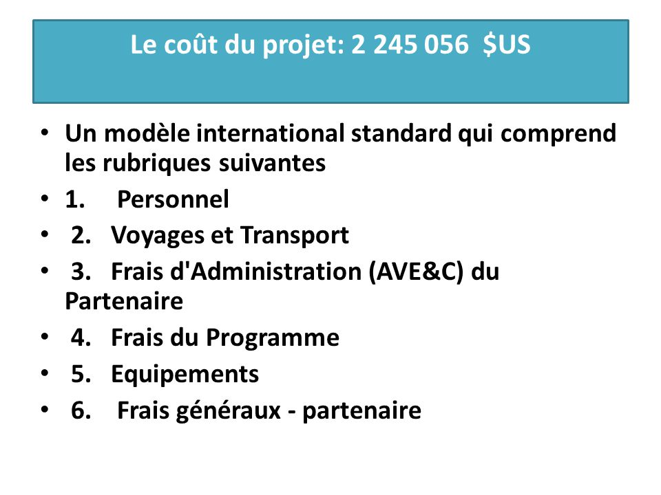 Le coût du projet: 2 245 056 $US Un modèle international standard qui comprend les rubriques suivantes 1. Personnel 2. Voyages et Transport 3. Frais d