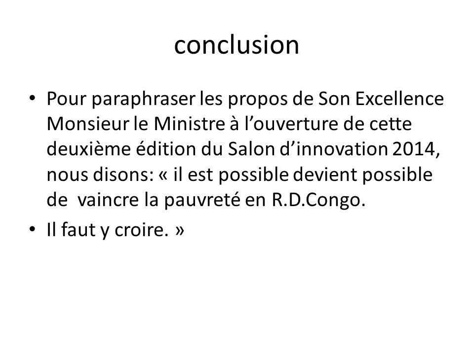 conclusion Pour paraphraser les propos de Son Excellence Monsieur le Ministre à l'ouverture de cette deuxième édition du Salon d'innovation 2014, nous disons: « il est possible devient possible de vaincre la pauvreté en R.D.Congo.