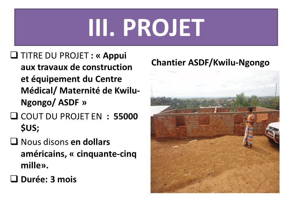 III. PROJET  TITRE DU PROJET : « Appui aux travaux de construction et équipement du Centre Médical/ Maternité de Kwilu- Ngongo/ ASDF »  COUT DU PROJ