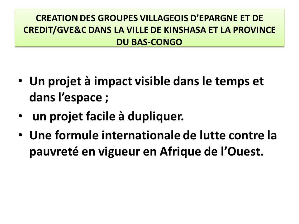 CREATION DES GROUPES VILLAGEOIS D'EPARGNE ET DE CREDIT/GVE&C DANS LA VILLE DE KINSHASA ET LA PROVINCE DU BAS-CONGO Un projet à impact visible dans le temps et dans l'espace ; un projet facile à dupliquer.
