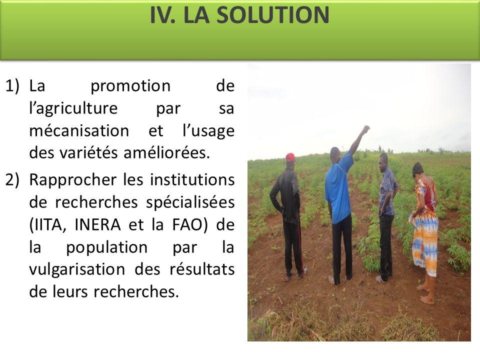 IV. LA SOLUTION 1)La promotion de l'agriculture par sa mécanisation et l'usage des variétés améliorées. 2)Rapprocher les institutions de recherches sp