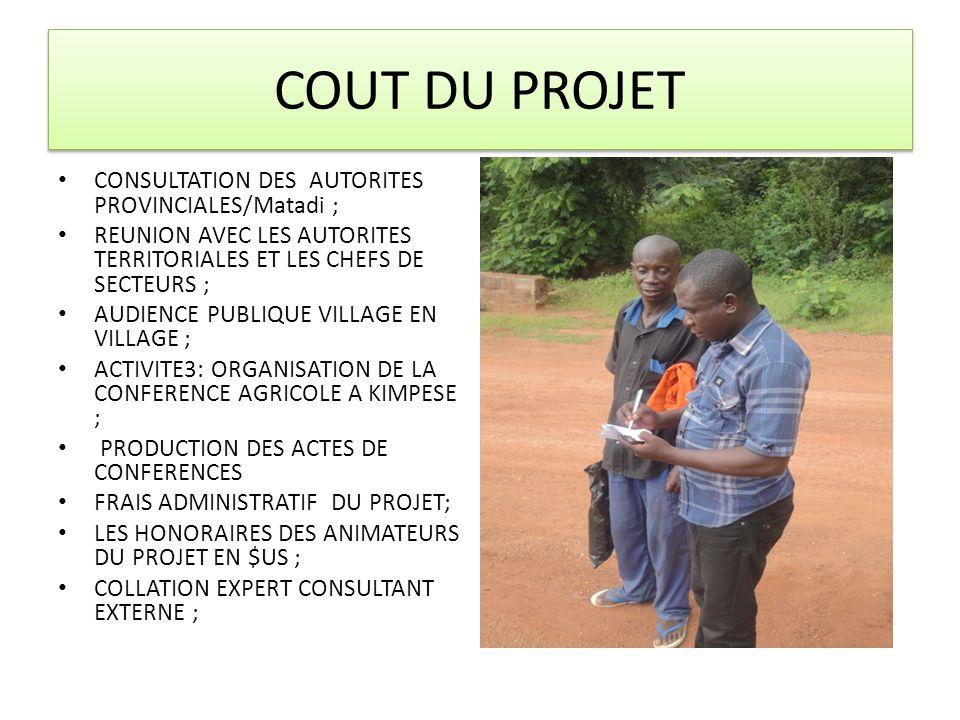 COUT DU PROJET CONSULTATION DES AUTORITES PROVINCIALES/Matadi ; REUNION AVEC LES AUTORITES TERRITORIALES ET LES CHEFS DE SECTEURS ; AUDIENCE PUBLIQUE VILLAGE EN VILLAGE ; ACTIVITE3: ORGANISATION DE LA CONFERENCE AGRICOLE A KIMPESE ; PRODUCTION DES ACTES DE CONFERENCES FRAIS ADMINISTRATIF DU PROJET; LES HONORAIRES DES ANIMATEURS DU PROJET EN $US ; COLLATION EXPERT CONSULTANT EXTERNE ;