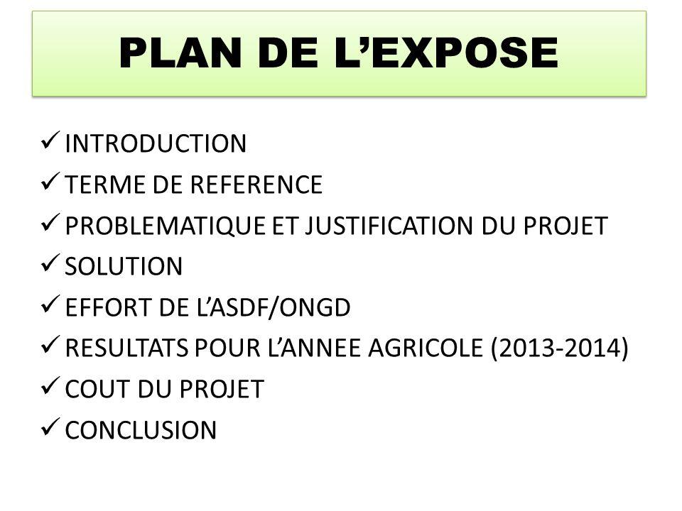 PLAN DE L'EXPOSE INTRODUCTION TERME DE REFERENCE PROBLEMATIQUE ET JUSTIFICATION DU PROJET SOLUTION EFFORT DE L'ASDF/ONGD RESULTATS POUR L'ANNEE AGRICOLE (2013-2014) COUT DU PROJET CONCLUSION