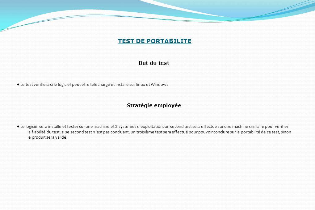 TEST DE PORTABILITE But du test ♦ Le test vérifiera si le logiciel peut être téléchargé et installé sur linux et Windows Stratégie employée ♦ Le logic