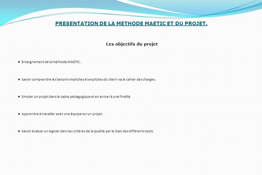 PRESENTATION DE LA METHODE MAETIC ET DU PROJET. Les objectifs du projet ♦ Enseignement de la méthode MAETIC. ♦ Savoir comprendre les besoins implicite