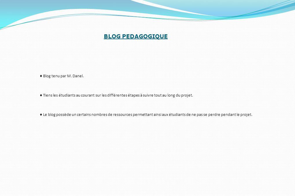 BLOG PEDAGOGIQUE ♦ Blog tenu par M. Danel. ♦ Tiens les étudiants au courant sur les différentes étapes à suivre tout au long du projet. ♦ Le blog poss