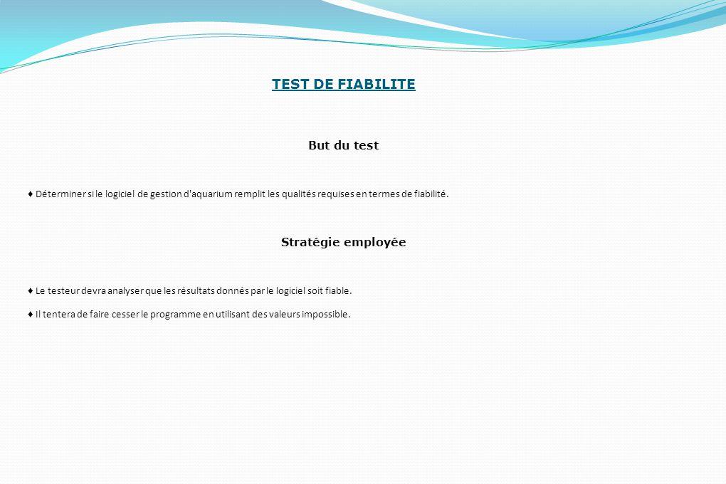 TEST DE FIABILITE But du test ♦ Déterminer si le logiciel de gestion d'aquarium remplit les qualités requises en termes de fiabilité. Stratégie employ