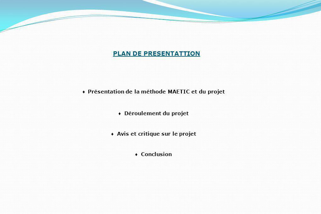 PLAN DE PRESENTATTION ♦ Présentation de la méthode MAETIC et du projet ♦ Déroulement du projet ♦ Avis et critique sur le projet ♦ Conclusion