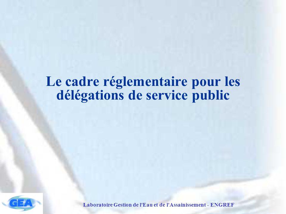 Laboratoire Gestion de l Eau et de l Assainissement - ENGREF Le cadre réglementaire pour les délégations de service public