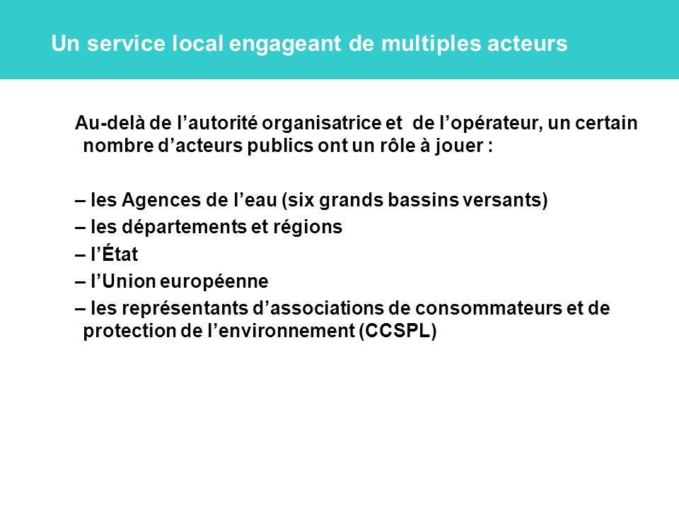 Un service local engageant de multiples acteurs Au-delà de l'autorité organisatrice et de l'opérateur, un certain nombre d'acteurs publics ont un rôle à jouer : – les Agences de l'eau (six grands bassins versants) – les départements et régions – l'État – l'Union européenne – les représentants d'associations de consommateurs et de protection de l'environnement (CCSPL)