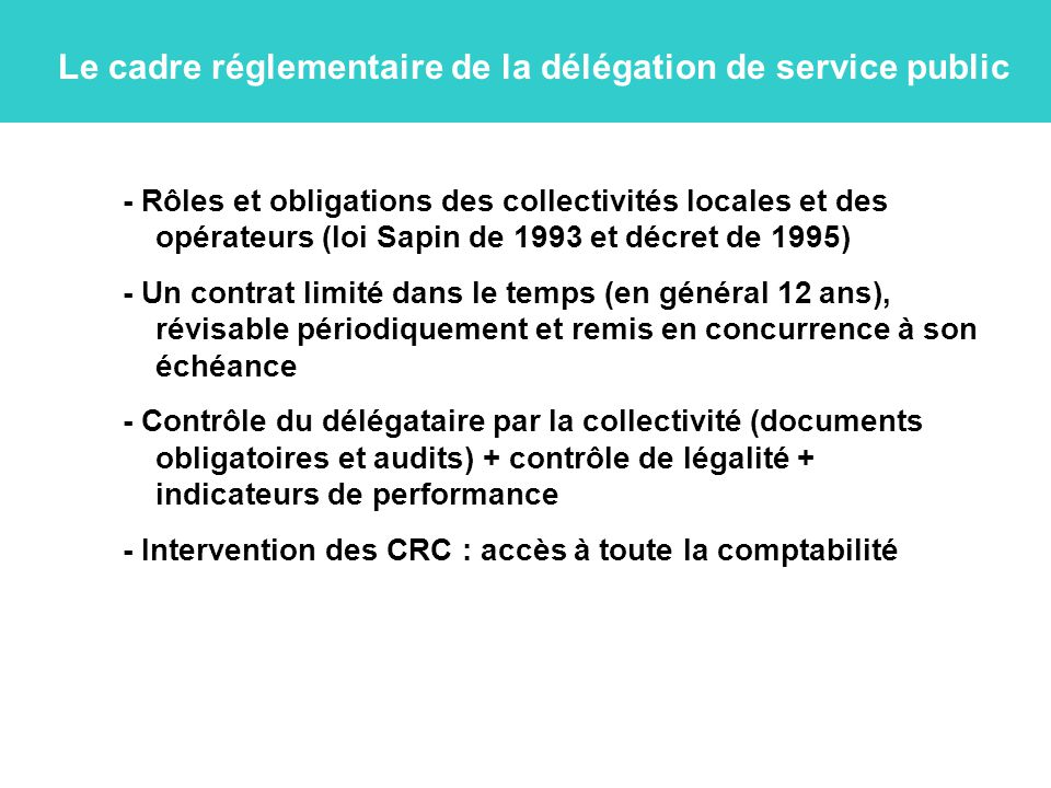 Le cadre réglementaire de la délégation de service public - Rôles et obligations des collectivités locales et des opérateurs (loi Sapin de 1993 et décret de 1995) - Un contrat limité dans le temps (en général 12 ans), révisable périodiquement et remis en concurrence à son échéance - Contrôle du délégataire par la collectivité (documents obligatoires et audits) + contrôle de légalité + indicateurs de performance - Intervention des CRC : accès à toute la comptabilité