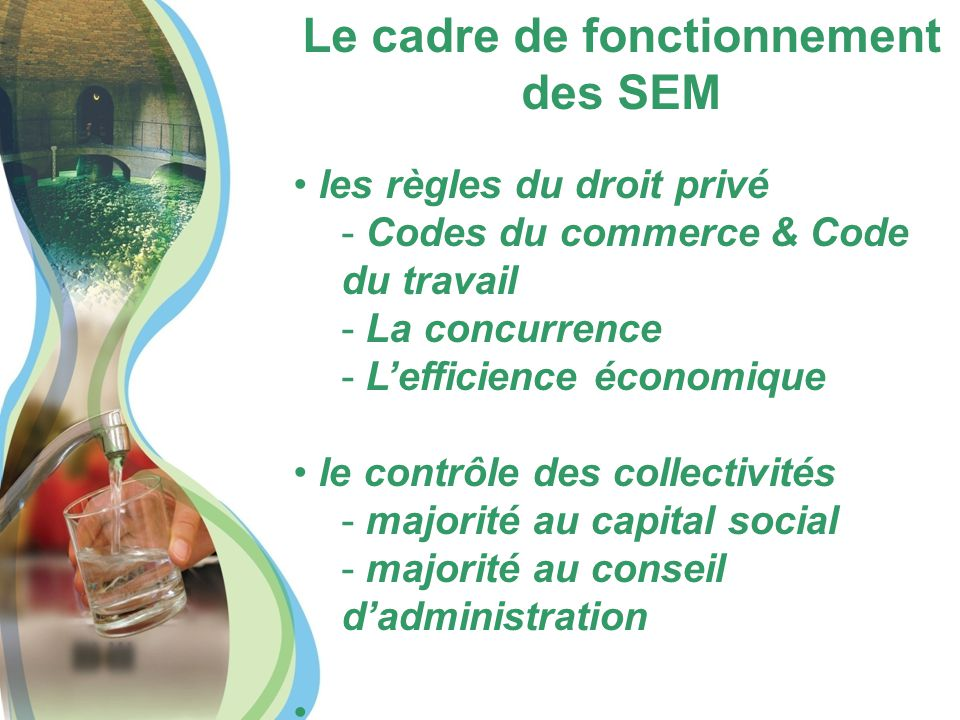 Le cadre de fonctionnement des SEM les règles du droit privé - Codes du commerce & Code du travail - La concurrence - L'efficience économique le contrôle des collectivités - majorité au capital social - majorité au conseil d'administration