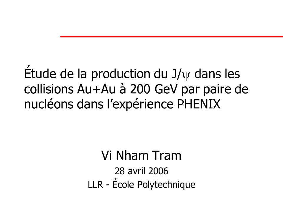 Étude de la production du J/  dans les collisions Au+Au à 200 GeV par paire de nucléons dans l'expérience PHENIX Vi Nham Tram 28 avril 2006 LLR - École Polytechnique