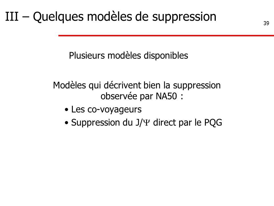 39 III – Quelques modèles de suppression Modèles qui décrivent bien la suppression observée par NA50 : Les co-voyageurs Suppression du J/  direct par le PQG Plusieurs modèles disponibles