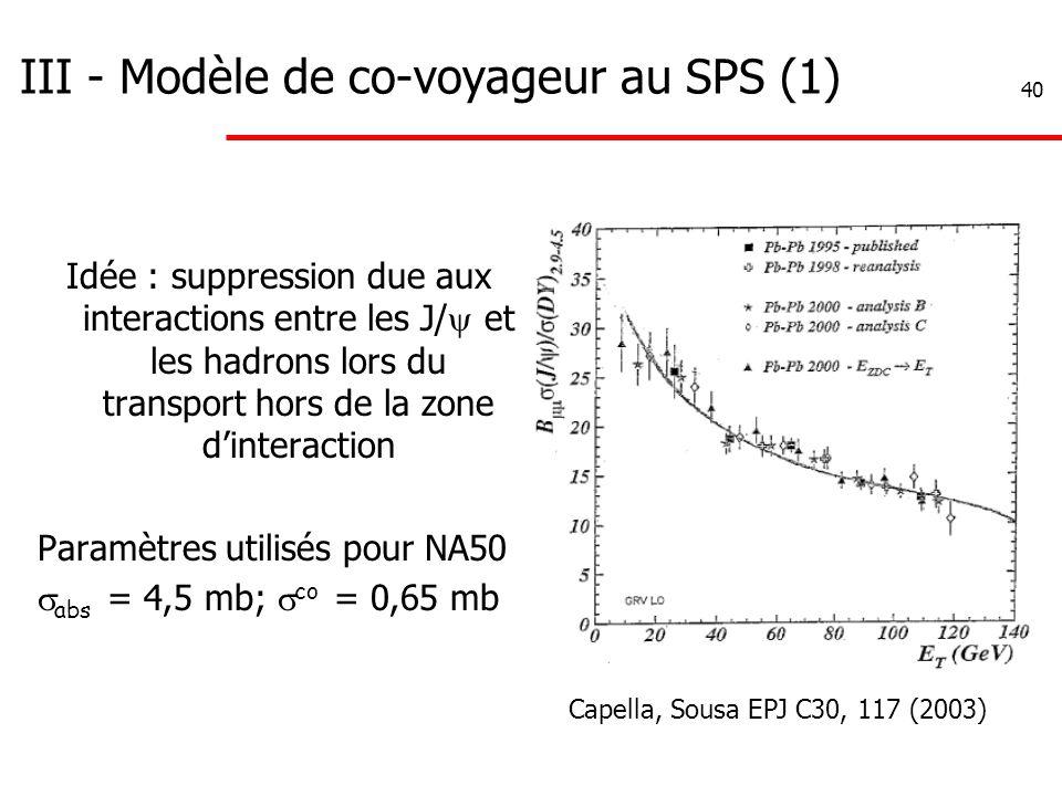 40 III - Modèle de co-voyageur au SPS (1) Idée : suppression due aux interactions entre les J/  et les hadrons lors du transport hors de la zone d'interaction Paramètres utilisés pour NA50  abs = 4,5 mb;  co = 0,65 mb Capella, Sousa EPJ C30, 117 (2003)