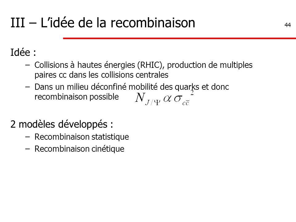 44 III – L'idée de la recombinaison Idée : –Collisions à hautes énergies (RHIC), production de multiples paires cc dans les collisions centrales –Dans un milieu déconfiné mobilité des quarks et donc recombinaison possible 2 modèles développés : –Recombinaison statistique –Recombinaison cinétique