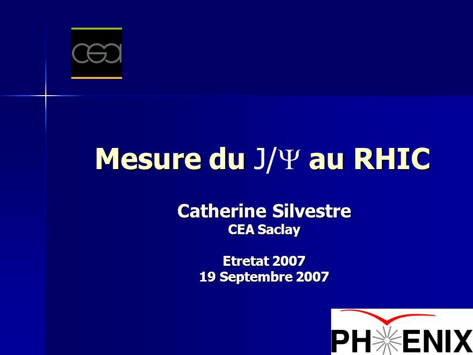 1 Mesure du au RHIC Mesure du J/  au RHIC Catherine Silvestre CEA Saclay Etretat 2007 19 Septembre 2007