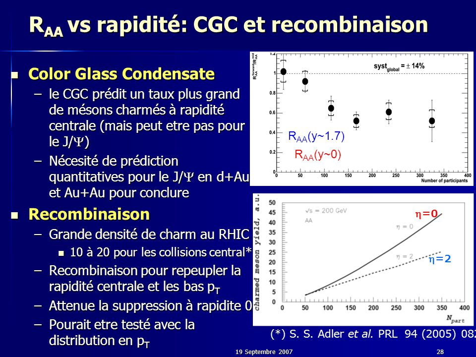 19 Septembre 200728 R AA vs rapidité: CGC et recombinaison Color Glass Condensate Color Glass Condensate –le CGC prédit un taux plus grand de mésons c