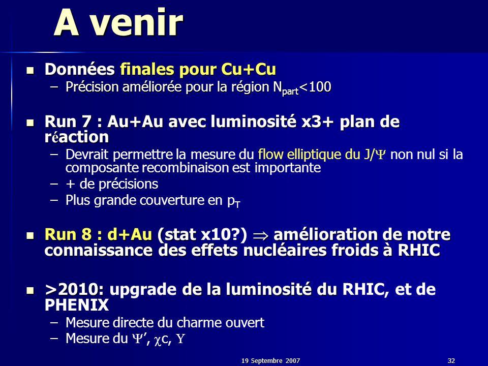 19 Septembre 200732 A venir Données finales pour Cu+Cu Données finales pour Cu+Cu –Précision améliorée pour la région N part <100 Run 7 : Au+Au avec luminosité x3+ plan de r é action Run 7 : Au+Au avec luminosité x3+ plan de r é action – –Devrait permettre la mesure du flow elliptique du J/  non nul si la composante recombinaison est importante – –+ de précisions – –Plus grande couverture en p T Run 8 : d+Au (stat  amélioration de notre connaissance des effets nucléaires froids à RHIC Run 8 : d+Au (stat x10 )  amélioration de notre connaissance des effets nucléaires froids à RHIC >2010: de la luminosité du >2010: upgrade de la luminosité du RHIC, et de PHENIX – –Mesure directe du charme ouvert – –Mesure du  ',  c, 