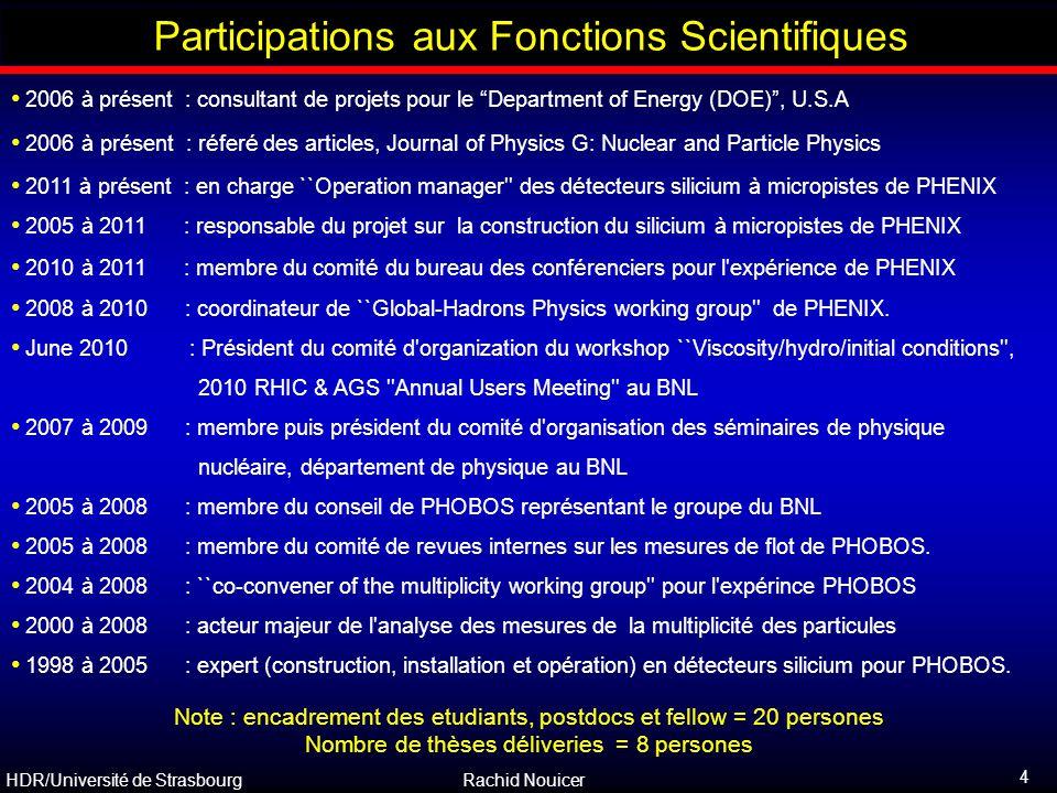 HDR/Université de Strasbourg Rachid Nouicer 75 Propriétés Globales : Rapport de Particules (Equilibre Chimique) Ensemble grand-canonique de particules en equilibre thermique locale q Assumant toutes les distributions de particules sont décrites par une seule température T et un potentielle chemique (baryon)  : q un rapport (i.e., p / p ) determine  / T : q Un deuxième rapport (i.e., K / p ) fournit T   Alors on predit tous les autres taux et rapports hadronique : La production de particules au RHIC semble être réalisée à partir d un système en équilibre chimique et les spectres en impulsion transverse sont compatibles avec ceux produits par une source en equilibre thermique animée d une expansion avec une vitesse collective (scénario type hydrodynamique).
