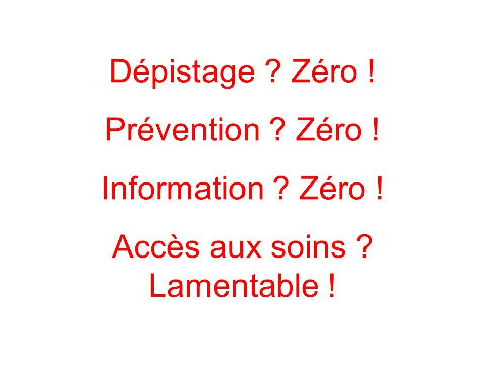 Dépistage ? Zéro ! Prévention ? Zéro ! Information ? Zéro ! Accès aux soins ? Lamentable !