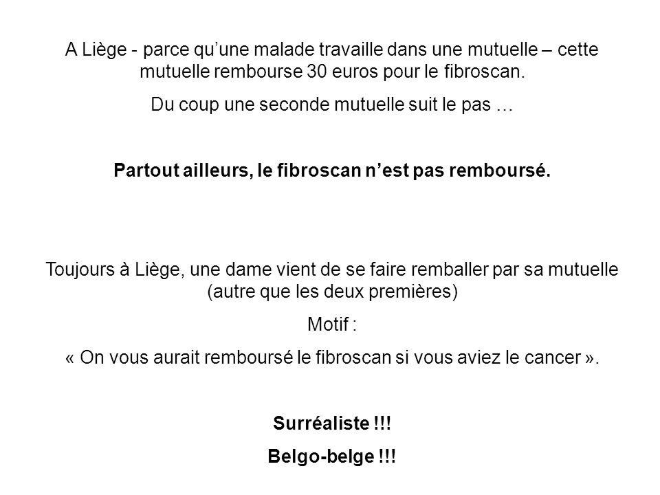 A Liège - parce qu'une malade travaille dans une mutuelle – cette mutuelle rembourse 30 euros pour le fibroscan. Du coup une seconde mutuelle suit le