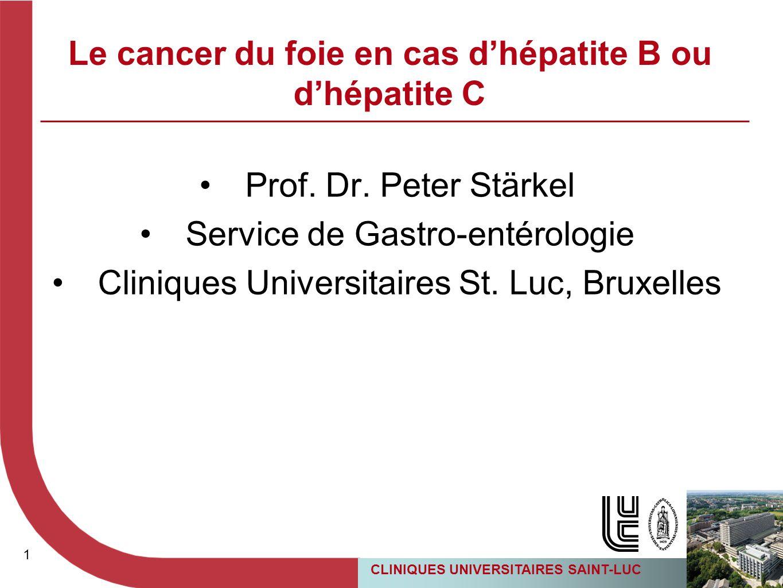 1 CLINIQUES UNIVERSITAIRES SAINT-LUC 1 Le cancer du foie en cas d'hépatite B ou d'hépatite C Prof. Dr. Peter Stärkel Service de Gastro-entérologie Cli