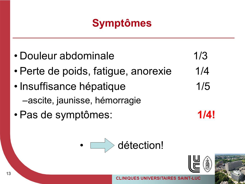 13 CLINIQUES UNIVERSITAIRES SAINT-LUC Symptômes Douleur abdominale 1/3 Perte de poids, fatigue, anorexie 1/4 Insuffisance hépatique 1/5 –ascite, jauni