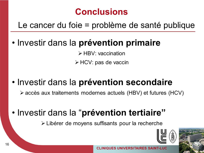 16 CLINIQUES UNIVERSITAIRES SAINT-LUC Conclusions Investir dans la prévention primaire  HBV: vaccination  HCV: pas de vaccin Investir dans la préven