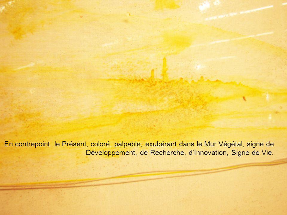 En contrepoint le Présent, coloré, palpable, exubérant dans le Mur Végétal, signe de Développement, de Recherche, d'Innovation, Signe de Vie.